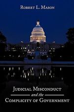 Judicial Misconduct and the Complicity of Government - Robert L. Mason