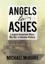 Angels to Ashes :  Largest Unsolved Mass Murder in Alaska History - Michael McGuire