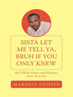 Sista Let Me Tell Ya, Bruh if You Only Knew : Real Talk for Parents and Educators, From Me to You - Marquis Cooper