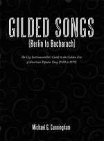 Gilded Songs (Berlin to Bacharach) : The Gig Instrumentalist's Guide to the Golden Era of American Popular Song (1920 to 1979) - Michael G. Cunningham