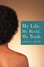 My Life, My World, My Truth - Jason A. Grant