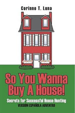 So You Wanna Buy A House! : Secrets for Successful House Hunting - Corinne T. Luna