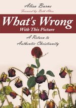 What's Wrong With This Picture : A Return to Authentic Christianity - Alisa Burns