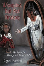 Wounded, But Not Broken : The Life of a Therapeutic Foster Child - Angel Bartlett