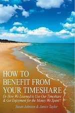 HOW TO BENEFIT FROM YOUR TIMESHARE : Or How We Learned to Use Our Timeshare & Get Enjoyment for the Money We Spent!! - Susan Johnson