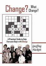 Change? What Change? : A Practical Guide to Help Everyone Cope With Change - Geoffrey Hackett