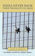 Fools Never Raise Their Thoughts So High : The Wisdom and Wit of a Window Washer - Lloyd R. Johnson