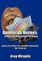 American Heroes Coming Out from Behind the Badge : Stories from Police, Fire, and EMS Professionals