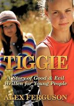Tiggie : A Story of Good & Evil Written for Young People - Alex Ferguson