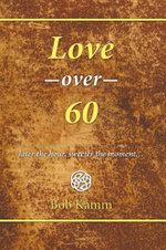 Love Over 60 : later the hour, sweeter the moment... - Bob Kamm