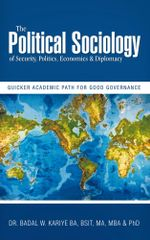 The Political Sociology of Security, Politics, Economics & Diplomacy : Quicker Academic Path for Good Governance - Dr. Badal W. Kariye PhD