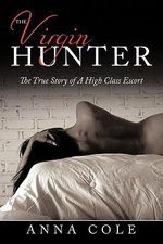 The Virgin Hunter : The True Story of a High Class Escort - Anna Cole