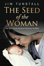 The Seed of the Woman : The Story of an Ancient Prophecy Fulfilled - Jim Tunstall