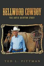 Bellwood Cowboy : The Artie Quinton Story - Ted L. Pittman