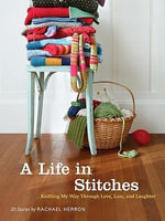 A Life in Stitches : Knitting My Way Through Love, Loss, and Laughter - Rachael Herron