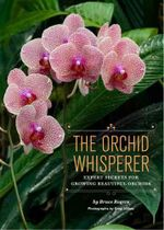 The Orchid Whisperer : Expert Secrets for Growing Beautiful Orchids - Bruce Rogers