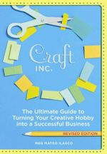 Craft, Inc. : The Ultimate Guide to Turning Your Creative Hobby into a Successful Business - Meg Mateo Ilasco
