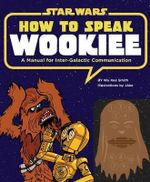 How to Speak Wookiee : A Manual for Inter-Galactic Communication - Wu Kee Smith