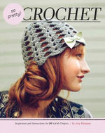 So Pretty! Crochet : Inspiration and Instructions for 24 Stylish Projects - Amy Palanjian