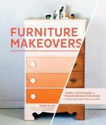 Furniture Makeovers : Simple Techniques for Transforming Furniture with Paint, Stains, Paper, Stencils and More - Barbara Blair