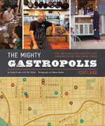 Mighty Gastropolis : Portland: How Portland's Rule-Bending Chefs Handcrafted the New Urban Cuisine - Karen Brooks