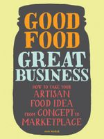 Good Food, Great Business : How to Take Your Artisan Food Idea from Concept to Marketplace - Susie Wyshak