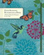 Paper Blossoms, Butterflies & Birds : A Book of Beautiful Bouquets for the Table - Ray Marshall