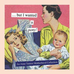 But I Wanted a Pony! : An Anne Taintor Motherhood Collection - Anne Taintor