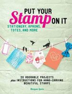 Put Your Stamp on It : 20 Adorable Projects Plus Instructions for Hand-Carving Beautiful Stamps - Meagan Lewis