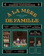 a la Mere de Famille : Recipes from the Beloved Parisian Confectioner - Julien Merceron