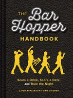 The Bar Hopper Handbook : Score a Date, Scam a Drink, and Rule the Night - Ben Applebaum