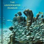 The Underwater Museum : The Submerged Sculptures of Jason Decaires Taylor - Jason deCaires Taylor
