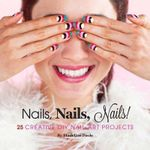 Nails, Nails, Nails! : 25 Creative DIY Nail Art Projects - Madeline Poole