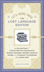 Let's Bring Back : The Lost Language Edition: A Compendium of Forgotten-Yet-Delightful Words, Phrases, Praises, Insults, Idioms, and Literary Flourishe - Lesley M. M. Blume