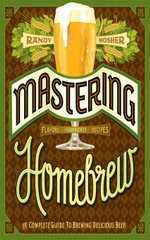 Mastering Homebrew : The Complete Guide to Brewing Delicious Beer - Randy Mosher