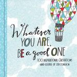 Whatever You are, be a Good One : 100 Inspirational Quotations Hand-lettered by Lisa Congdon - Lisa Congdon
