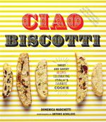 Ciao Biscotti : Sweet and Savory Recipes for Celebrating Italy's Favorite Cookie - Domenica Marchetti
