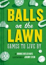 Balls on the Lawn : A Cultural History and How-to Guide Through the Ganut of Great Lawn Games, Fron Horseshoes to Lawn Bowling - Brooke Butler Hayes