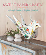 Sweet Paper Crafts : 25 Simple Projects to Brighten Your Life - Mollie Greene