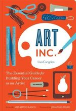 Art Inc. : The Essential Guide for Building Your Career as an Artist - Lisa Congdon