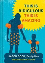 This is Ridiculous This is Amazing : Parenthood in 71 Lists - Jason Good