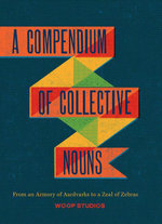 A Compendium of Collective Nouns : From an Armory of Aardvarks to a Zeal of Zebras - Woop Studios