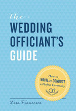 Wedding Officiant's Guide : How to Write and Conduct a Perfect Ceremony - Lisa Francesca