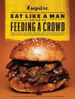 The Eat Like a Man Guide to Feeding a Crowd : Food and Drink for Family, Friends, and Drop-Ins - Ryan D'Agostino