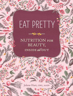 Eat Pretty : Nutrition for Beauty, Inside and Out - Jolene Hart