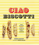 Ciao Biscotti : Sweet and Savory Recipes for Italy's Favorite Cookie - Domenica Marchetti