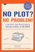 No Plot? No Problem!, Revised and Expanded Edition : A Low-stress, High-velocity Guide to Writing a Novel in 30 Days - Chris Baty
