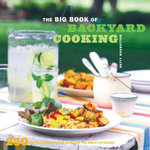 The Big Book of Backyard Cooking : 250 Favorite Recipes for Enjoying the Great Outdoors - Betty Rosbottom