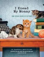 I Knead My Mommy : And Other Poems by Kittens - Francesco Marciuliano
