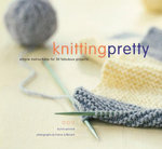 Knitting Pretty : Simple Instructions for 30 Fabulous Projects - Kris Percival